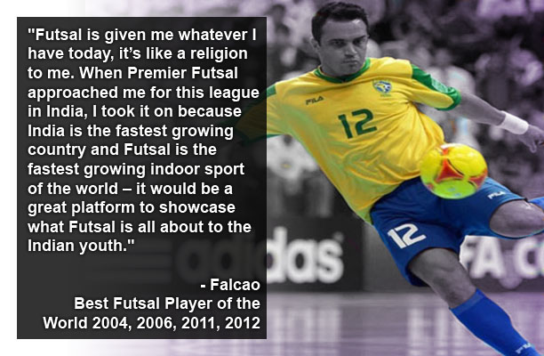 Futsal is given me whatever I have today, it's like a religion to me. When Premier Futsal approached me for this league in India, I took it on because India is the fastest growing country and Futsal is the fastest growing indoor sport of the world – it would be a great platform to showcase what Futsal is all about to the Indian youth. - Falcao Best Futsal Player of the World 2004, 2006, 2011, 2012